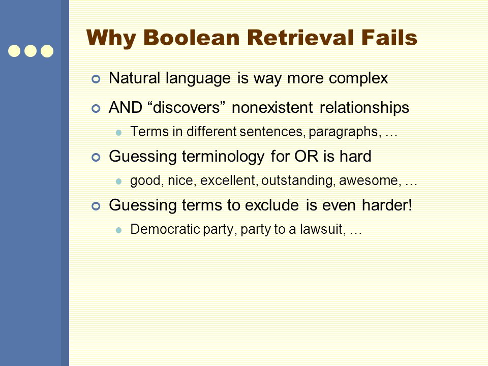 Why Boolean Retrieval Fails Natural language is way more complex AND discovers nonexistent relationships Terms in different sentences, paragraphs, … Guessing terminology for OR is hard good, nice, excellent, outstanding, awesome, … Guessing terms to exclude is even harder.
