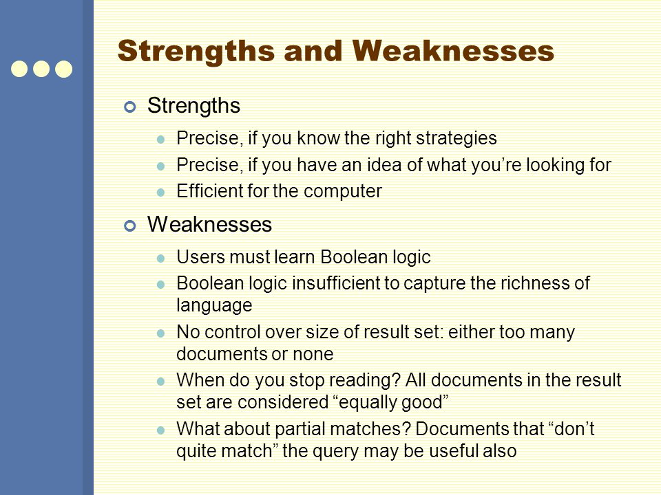Strengths and Weaknesses Strengths Precise, if you know the right strategies Precise, if you have an idea of what you're looking for Efficient for the computer Weaknesses Users must learn Boolean logic Boolean logic insufficient to capture the richness of language No control over size of result set: either too many documents or none When do you stop reading.