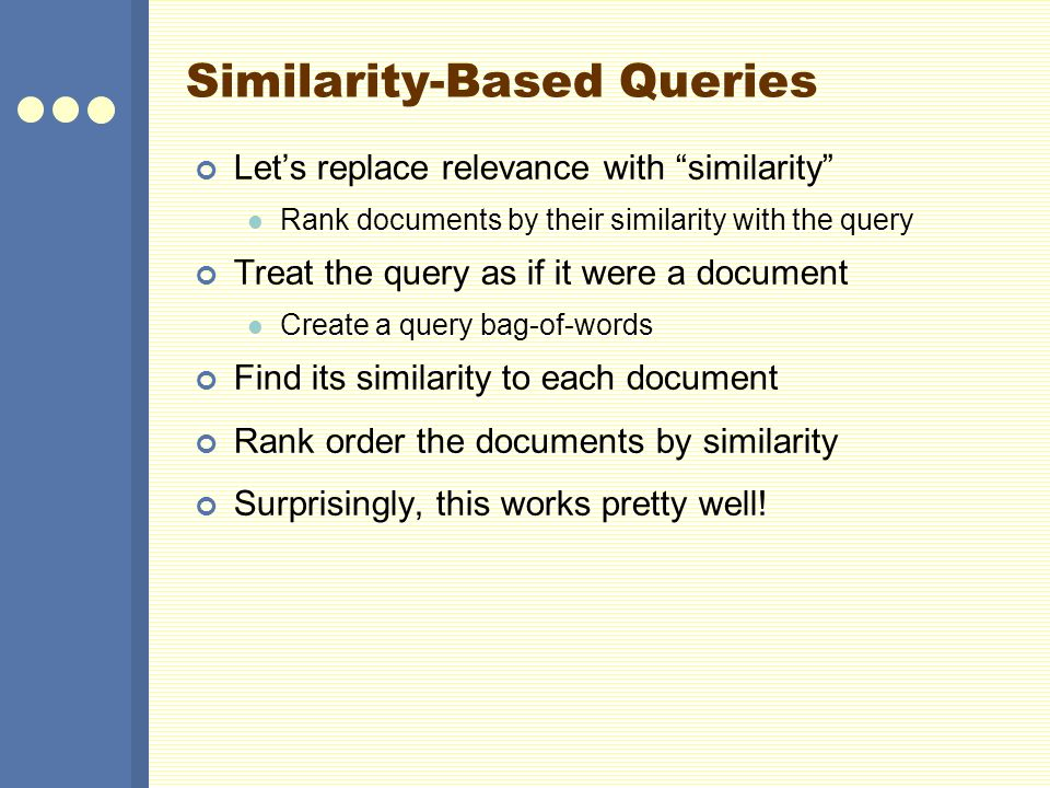 Similarity-Based Queries Let's replace relevance with similarity Rank documents by their similarity with the query Treat the query as if it were a document Create a query bag-of-words Find its similarity to each document Rank order the documents by similarity Surprisingly, this works pretty well!