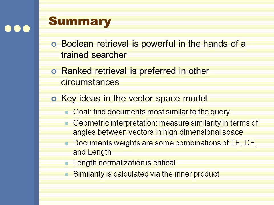 Summary Boolean retrieval is powerful in the hands of a trained searcher Ranked retrieval is preferred in other circumstances Key ideas in the vector space model Goal: find documents most similar to the query Geometric interpretation: measure similarity in terms of angles between vectors in high dimensional space Documents weights are some combinations of TF, DF, and Length Length normalization is critical Similarity is calculated via the inner product