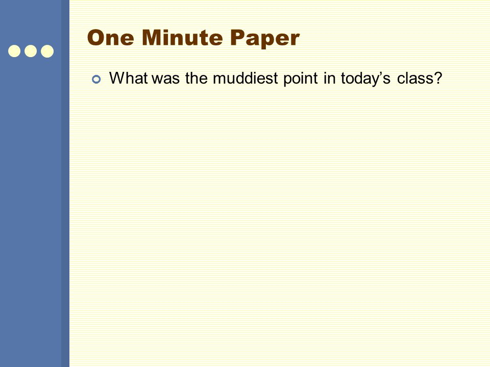 One Minute Paper What was the muddiest point in today's class?