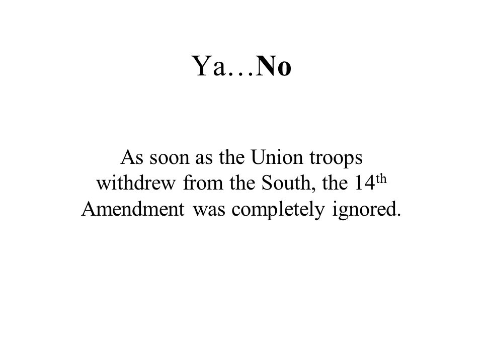 Ya…No As soon as the Union troops withdrew from the South, the 14 th Amendment was completely ignored.