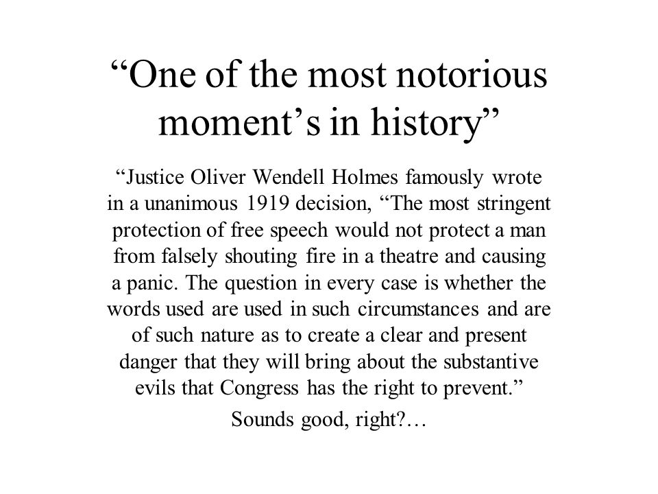 One of the most notorious moment's in history Justice Oliver Wendell Holmes famously wrote in a unanimous 1919 decision, The most stringent protection of free speech would not protect a man from falsely shouting fire in a theatre and causing a panic.