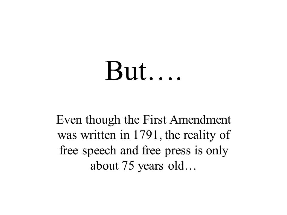 But…. Even though the First Amendment was written in 1791, the reality of free speech and free press is only about 75 years old…
