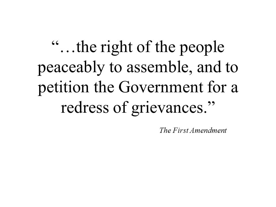 …the right of the people peaceably to assemble, and to petition the Government for a redress of grievances. The First Amendment