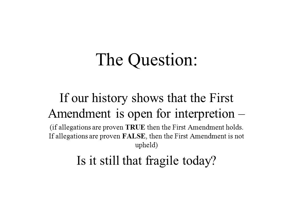 The Question: If our history shows that the First Amendment is open for interpretion – (if allegations are proven TRUE then the First Amendment holds.