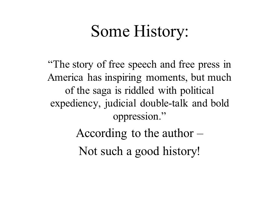 Some History: The story of free speech and free press in America has inspiring moments, but much of the saga is riddled with political expediency, judicial double-talk and bold oppression. According to the author – Not such a good history!
