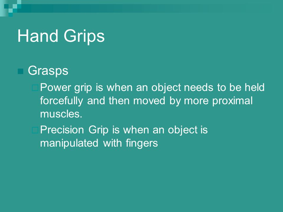 Hand Grips Grasps  Power grip is when an object needs to be held forcefully and then moved by more proximal muscles.  Precision Grip is when an obje