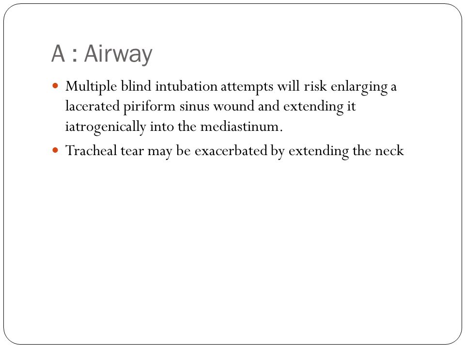 A : Airway Multiple blind intubation attempts will risk enlarging a lacerated piriform sinus wound and extending it iatrogenically into the mediastinu