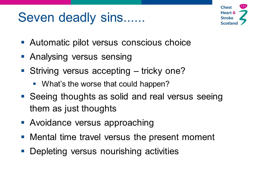 Seven deadly sins......  Automatic pilot versus conscious choice  Analysing versus sensing  Striving versus accepting – tricky one?  What's the wo