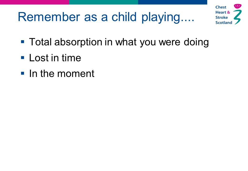 Remember as a child playing....  Total absorption in what you were doing  Lost in time  In the moment