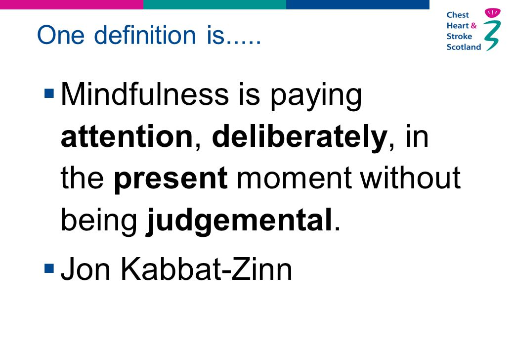 One definition is.....  Mindfulness is paying attention, deliberately, in the present moment without being judgemental.  Jon Kabbat-Zinn