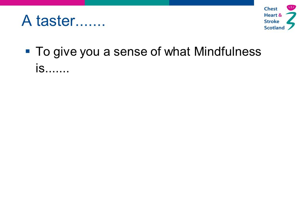 A taster.......  To give you a sense of what Mindfulness is.......