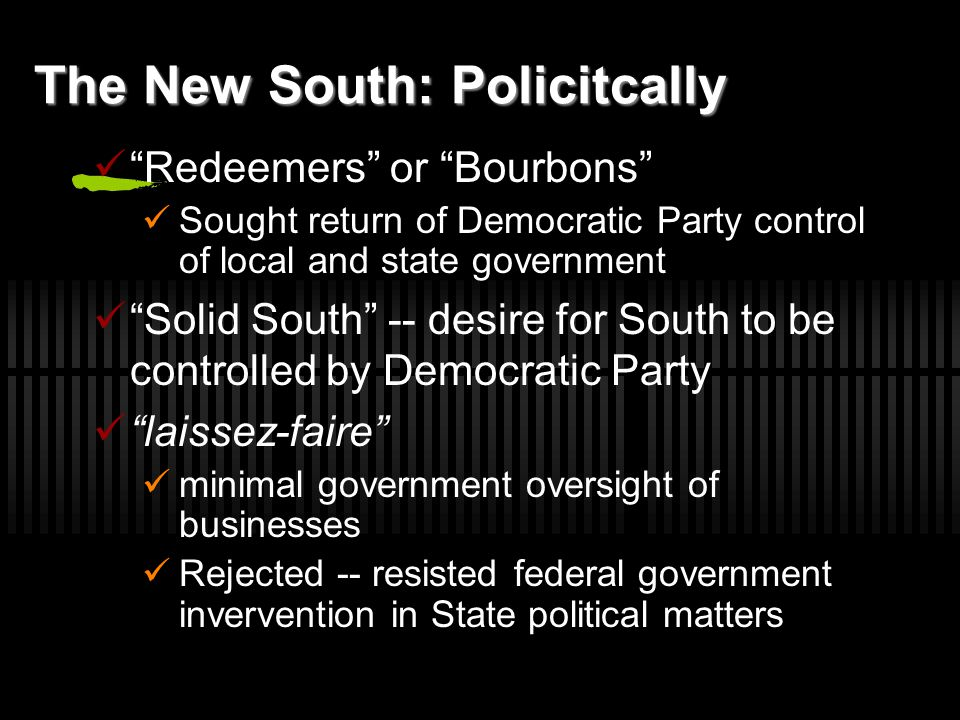 """The New South: Policitcally """"Redeemers"""" or """"Bourbons"""" Sought return of Democratic Party control of local and state government """"Solid South"""" -- desire"""