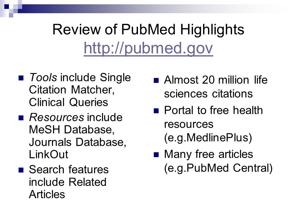 Review of PubMed Highlights http://pubmed.gov http://pubmed.gov Tools include Single Citation Matcher, Clinical Queries Resources include MeSH Database, Journals Database, LinkOut Search features include Related Articles Almost 20 million life sciences citations Portal to free health resources (e.g.MedlinePlus) Many free articles (e.g.PubMed Central)