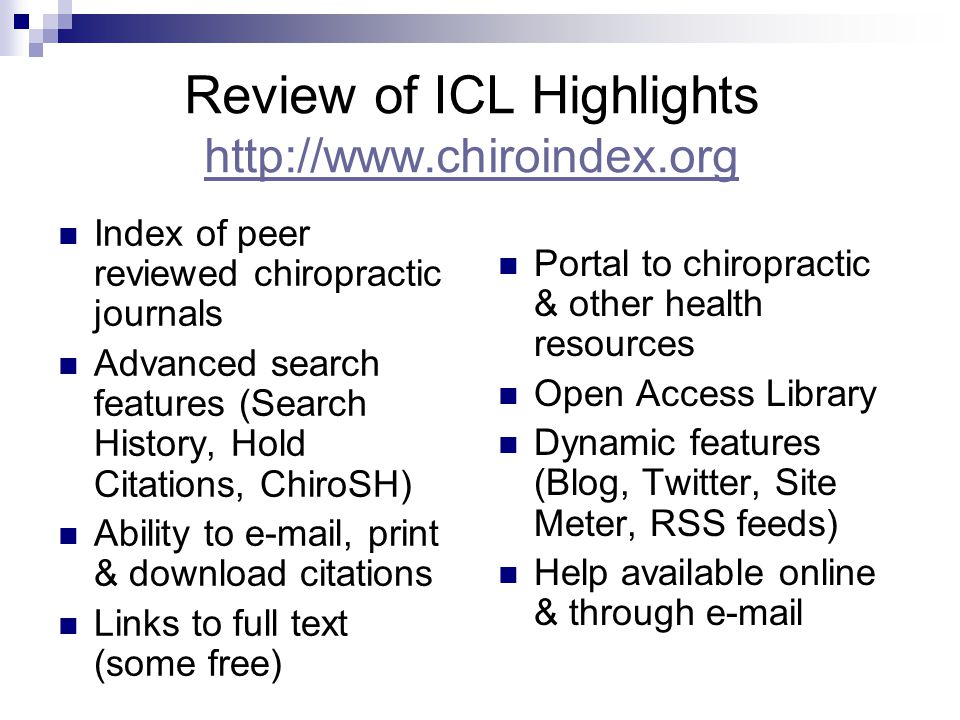Review of ICL Highlights http://www.chiroindex.org http://www.chiroindex.org Index of peer reviewed chiropractic journals Advanced search features (Search History, Hold Citations, ChiroSH) Ability to e-mail, print & download citations Links to full text (some free) Portal to chiropractic & other health resources Open Access Library Dynamic features (Blog, Twitter, Site Meter, RSS feeds) Help available online & through e-mail