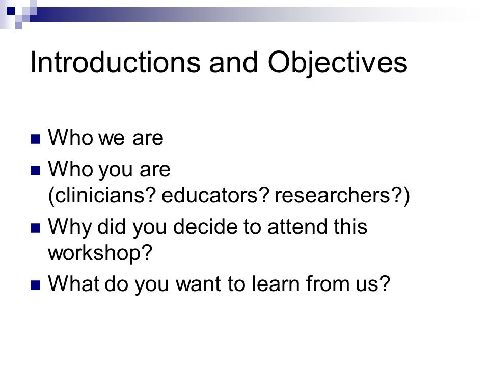 Introductions and Objectives Who we are Who you are (clinicians? educators? researchers?) Why did you decide to attend this workshop? What do you want