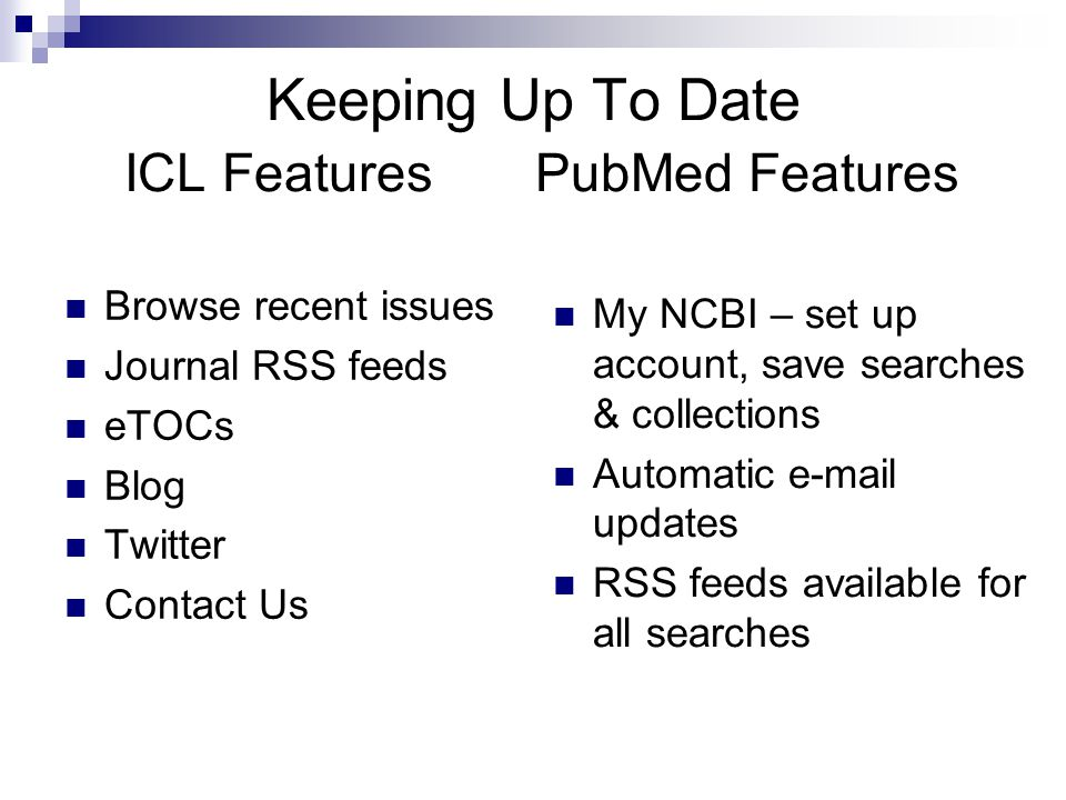 Keeping Up To Date ICL Features PubMed Features Browse recent issues Journal RSS feeds eTOCs Blog Twitter Contact Us My NCBI – set up account, save searches & collections Automatic e-mail updates RSS feeds available for all searches