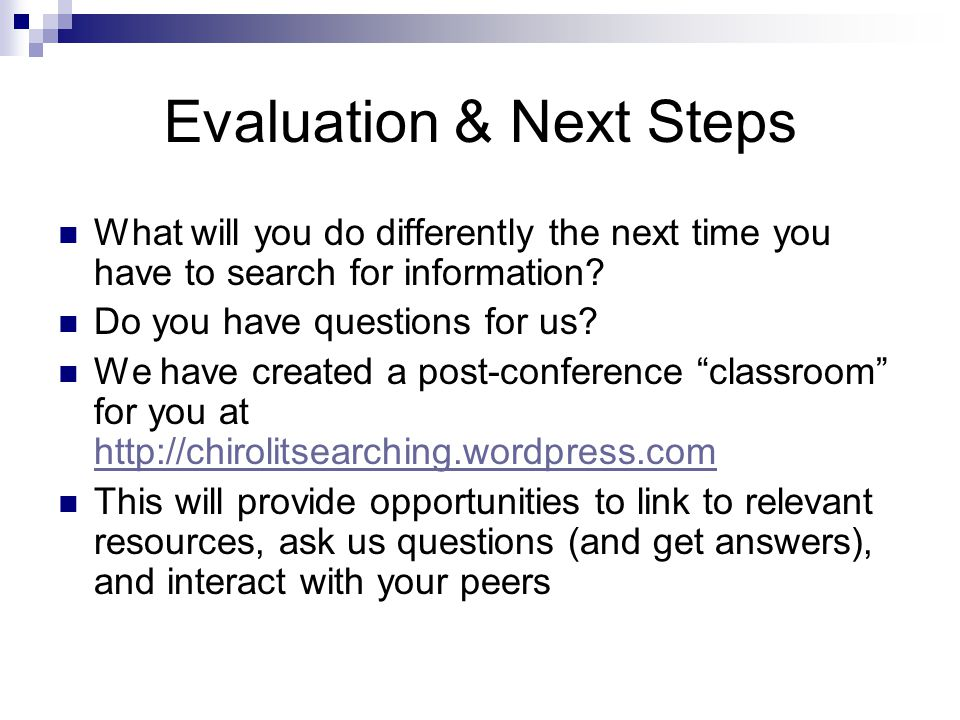 Evaluation & Next Steps What will you do differently the next time you have to search for information? Do you have questions for us? We have created a