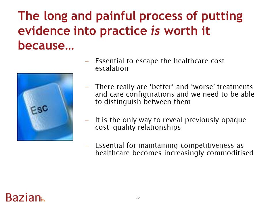 The long and painful process of putting evidence into practice is worth it because…  Essential to escape the healthcare cost escalation  There really are 'better' and 'worse' treatments and care configurations and we need to be able to distinguish between them  It is the only way to reveal previously opaque cost-quality relationships  Essential for maintaining competitiveness as healthcare becomes increasingly commoditised 22