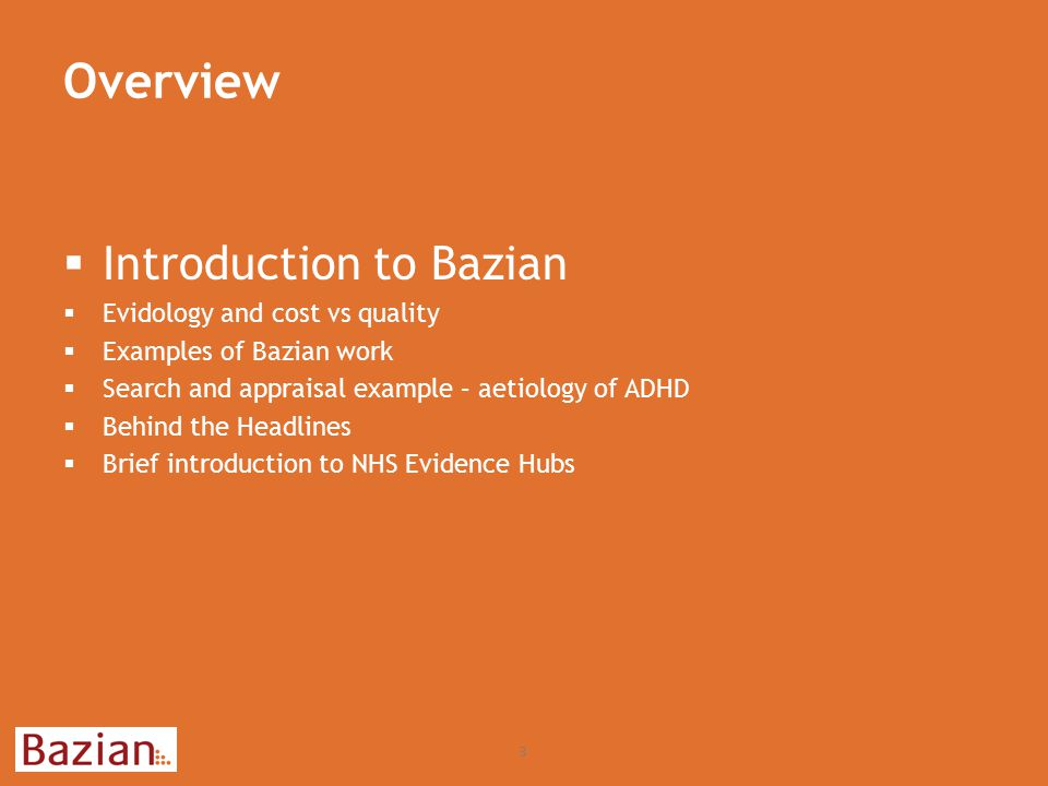 Overview 24  Introduction to Bazian  Evidology and cost vs quality  Examples of Bazian work  Search and appraisal example – aetiology of ADHD  Behind the Headlines  Brief introduction to NHS Evidence Hubs