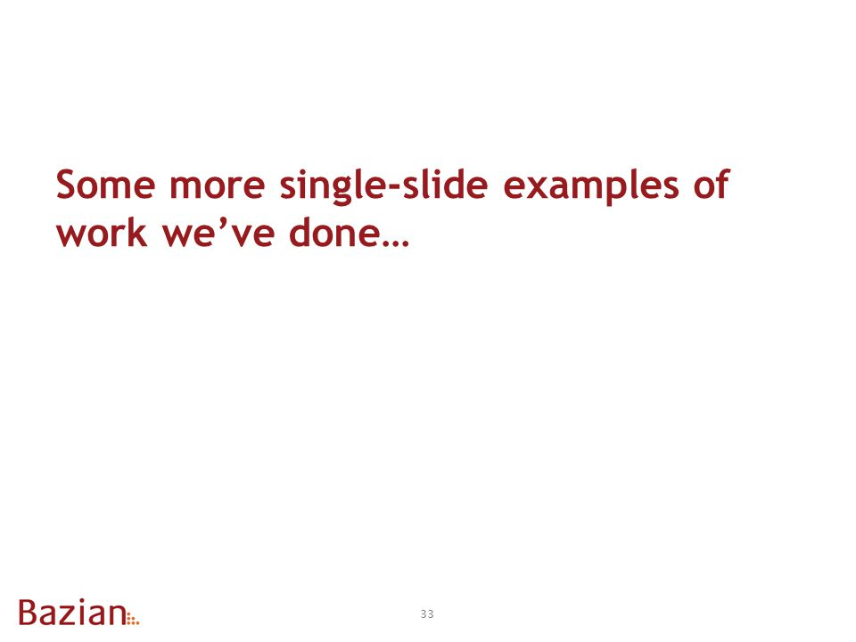 33 Some more single-slide examples of work we've done…
