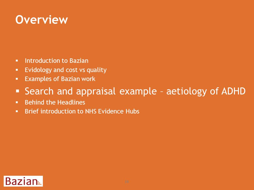 Overview 38  Introduction to Bazian  Evidology and cost vs quality  Examples of Bazian work  Search and appraisal example – aetiology of ADHD  Behind the Headlines  Brief introduction to NHS Evidence Hubs