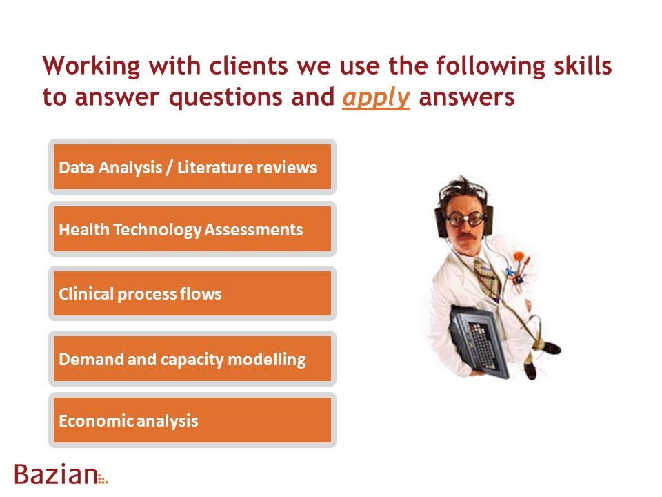 Working with clients we use the following skills to answer questions and apply answers Demand and capacity modelling Health Technology Assessments Data Analysis / Literature reviews Clinical process flows Economic analysis