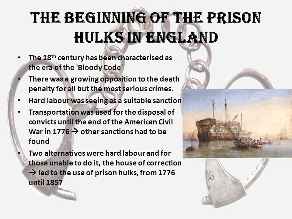The Beginning of the Prison Hulks In England The 18 th century has been characterised as the era of the 'Bloody Code' There was a growing opposition t