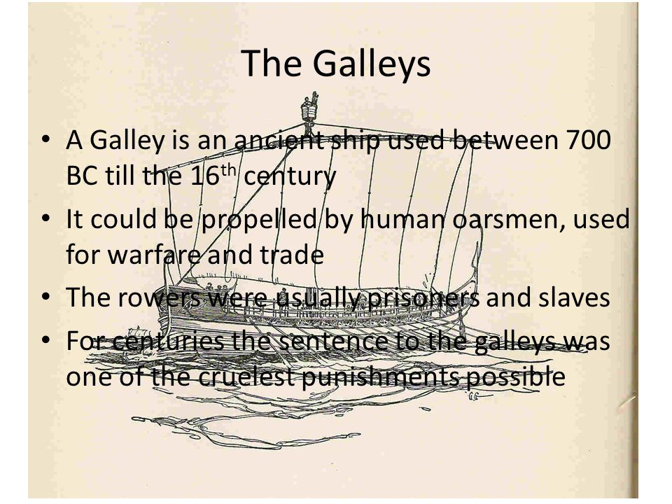 The Galleys A Galley is an ancient ship used between 700 BC till the 16 th century It could be propelled by human oarsmen, used for warfare and trade