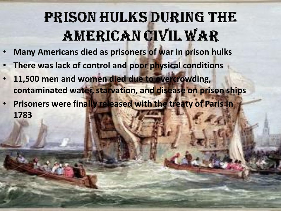Prison Hulks during the American Civil War Many Americans died as prisoners of war in prison hulks There was lack of control and poor physical conditi