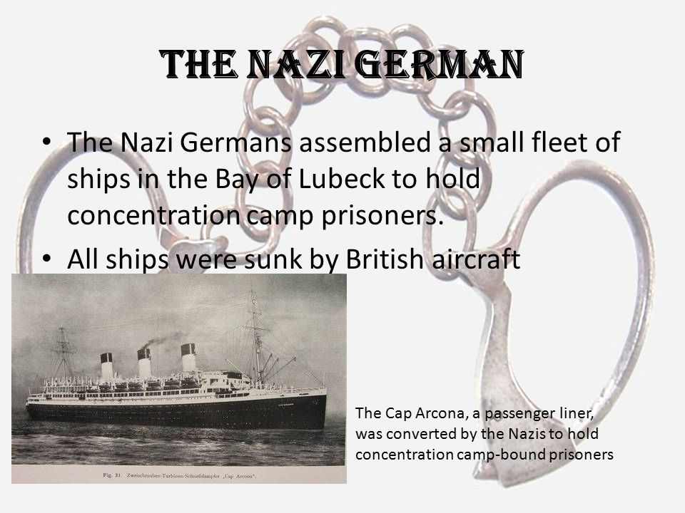 The Nazi German The Nazi Germans assembled a small fleet of ships in the Bay of Lubeck to hold concentration camp prisoners. All ships were sunk by Br