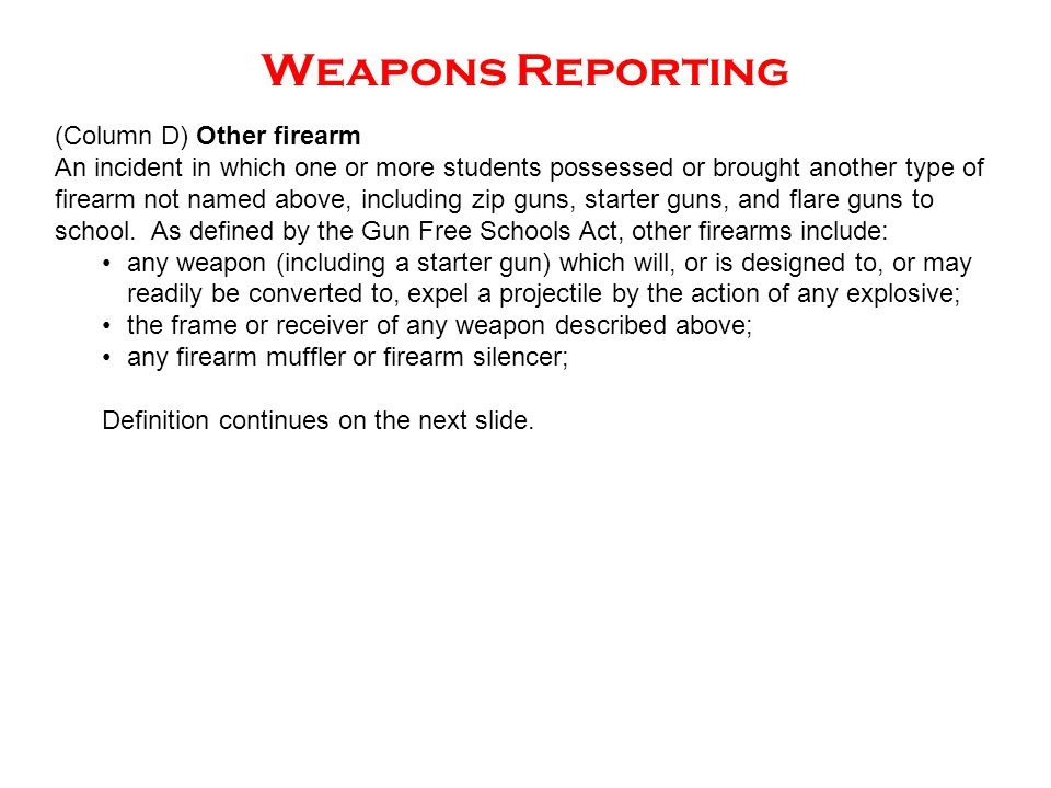 Weapons Reporting (Column D) Other firearm An incident in which one or more students possessed or brought another type of firearm not named above, inc
