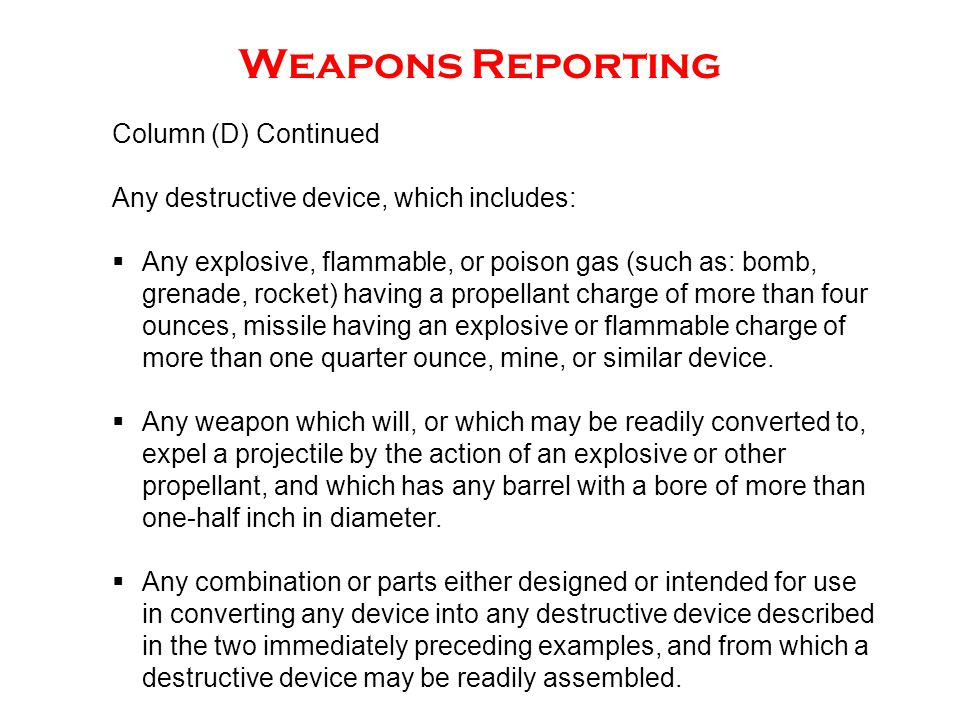 Weapons Reporting Column (D) Continued Any destructive device, which includes:  Any explosive, flammable, or poison gas (such as: bomb, grenade, rock
