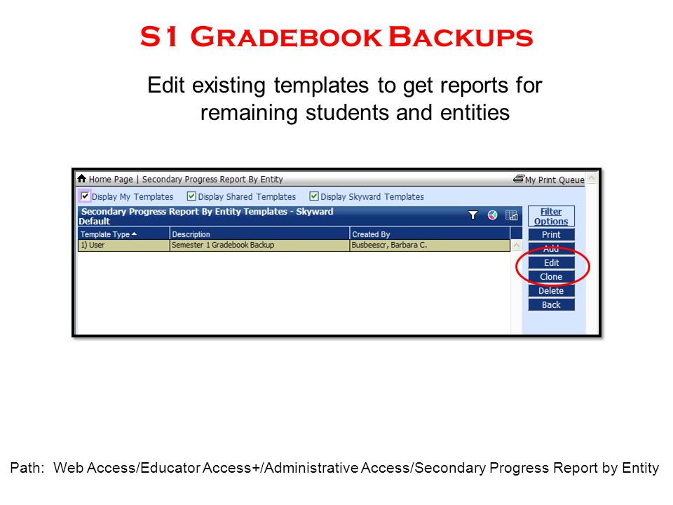 S1 Gradebook Backups Path: Web Access/Educator Access+/Administrative Access/Secondary Progress Report by Entity Edit existing templates to get report
