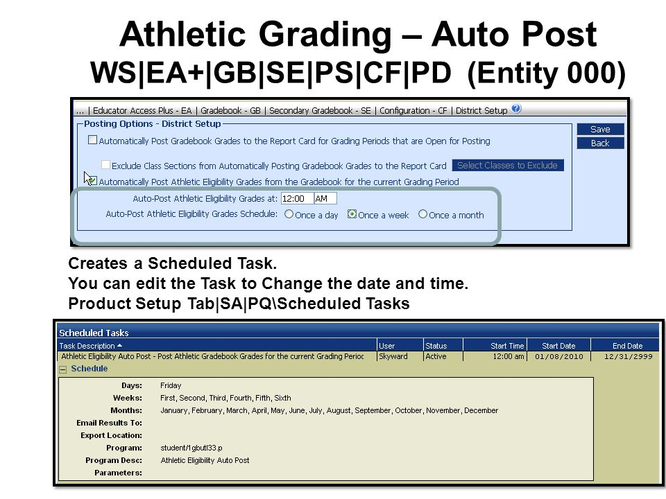 Athletic Grading – Auto Post WS|EA+|GB|SE|PS|CF|PD (Entity 000) Creates a Scheduled Task. You can edit the Task to Change the date and time. Product S