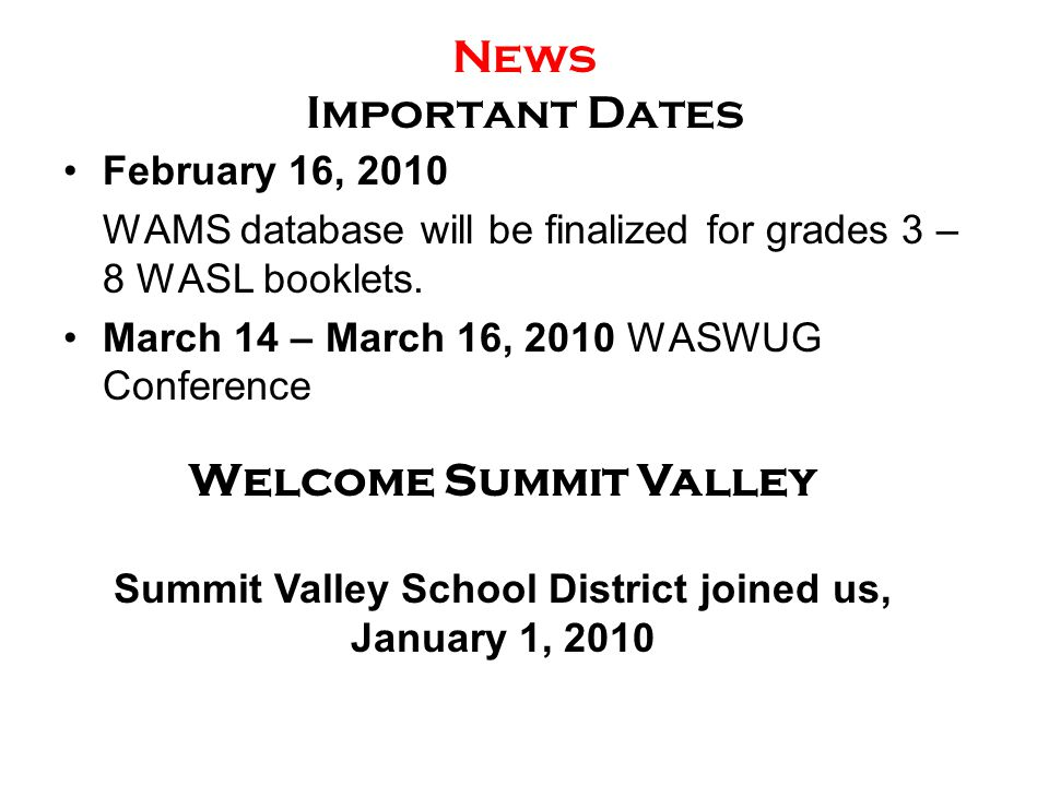 News Important Dates February 16, 2010 WAMS database will be finalized for grades 3 – 8 WASL booklets. March 14 – March 16, 2010 WASWUG Conference Wel