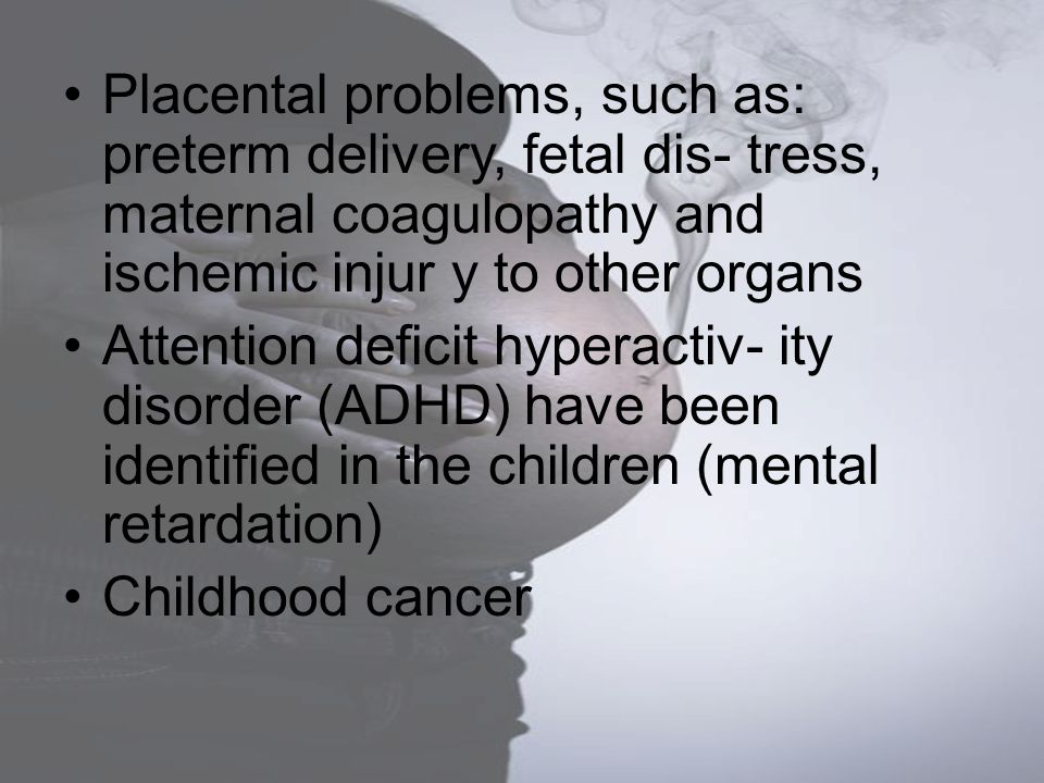 Placental problems, such as: preterm delivery, fetal dis- tress, maternal coagulopathy and ischemic injur y to other organs Attention deficit hyperact
