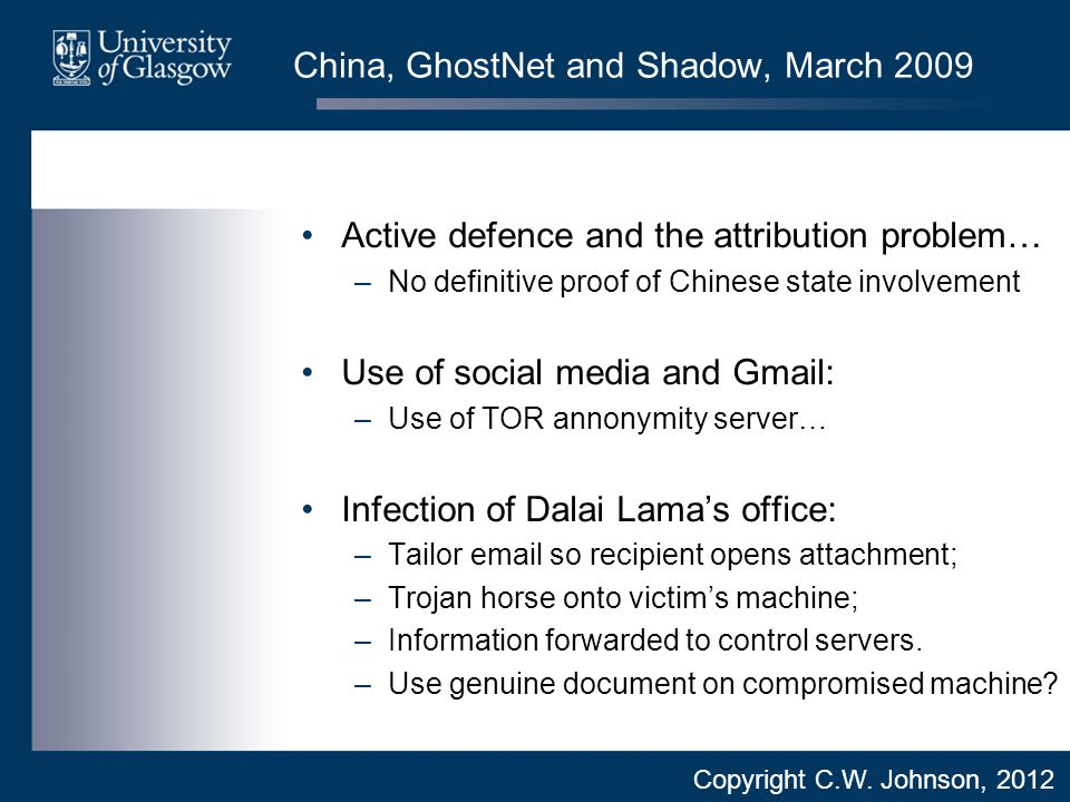 China, GhostNet and Shadow, March 2009 Active defence and the attribution problem… –No definitive proof of Chinese state involvement Use of social media and Gmail: –Use of TOR annonymity server… Infection of Dalai Lama's office: –Tailor email so recipient opens attachment; –Trojan horse onto victim's machine; –Information forwarded to control servers.