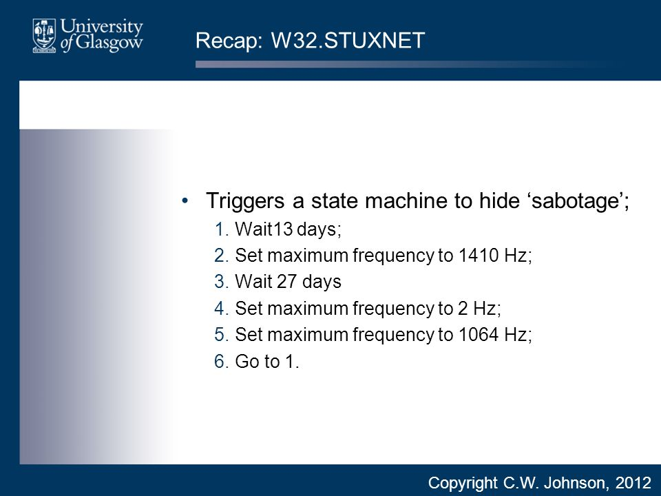 Recap: W32.STUXNET Triggers a state machine to hide 'sabotage'; 1.Wait13 days; 2.Set maximum frequency to 1410 Hz; 3.Wait 27 days 4.Set maximum frequency to 2 Hz; 5.Set maximum frequency to 1064 Hz; 6.Go to 1.