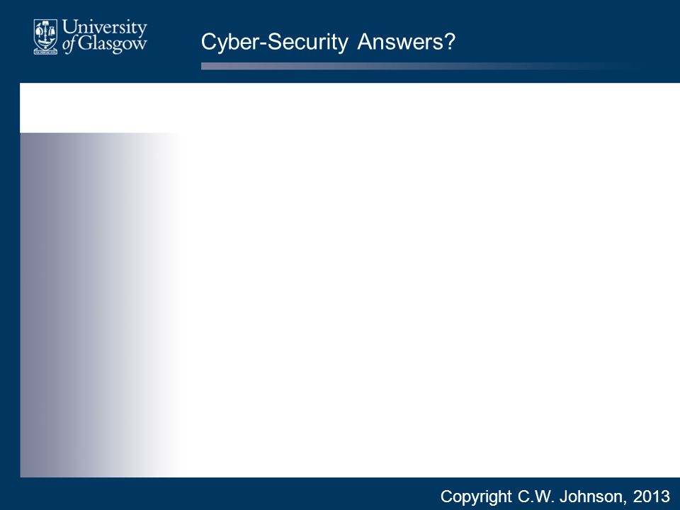 Cyber-Security Answers Copyright C.W. Johnson, 2013