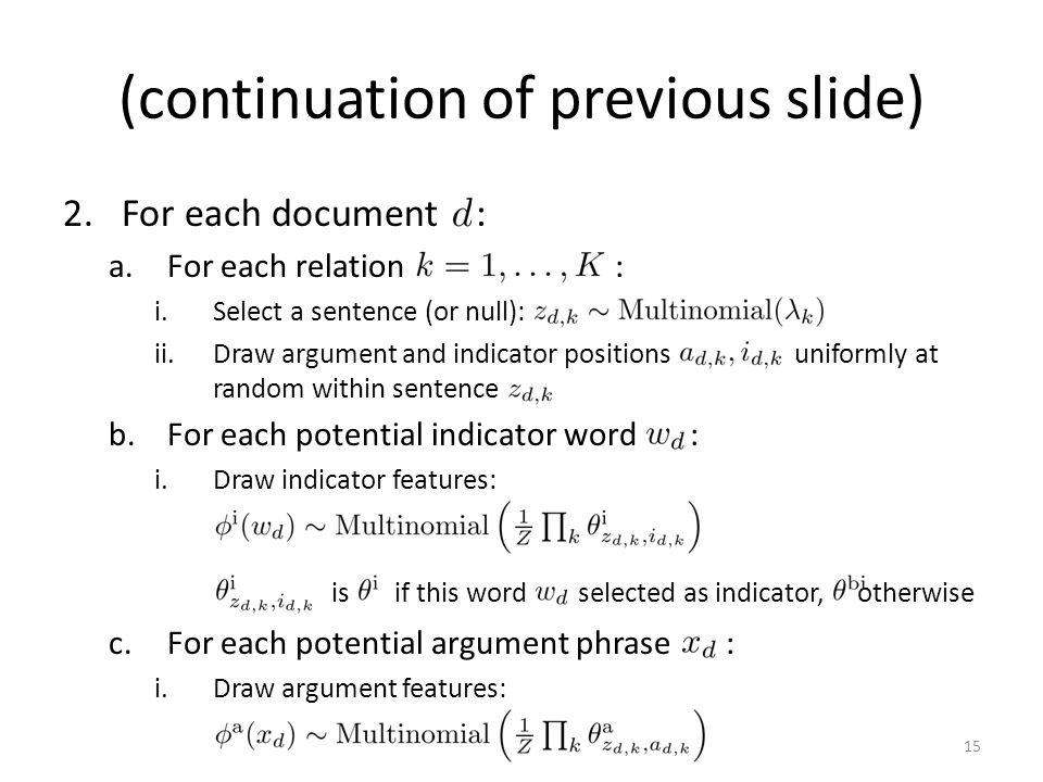 (continuation of previous slide) 2.For each document : a.For each relation : i.Select a sentence (or null): ii.Draw argument and indicator positions uniformly at random within sentence b.For each potential indicator word : i.Draw indicator features: is if this word selected as indicator, otherwise c.For each potential argument phrase : i.Draw argument features: 15