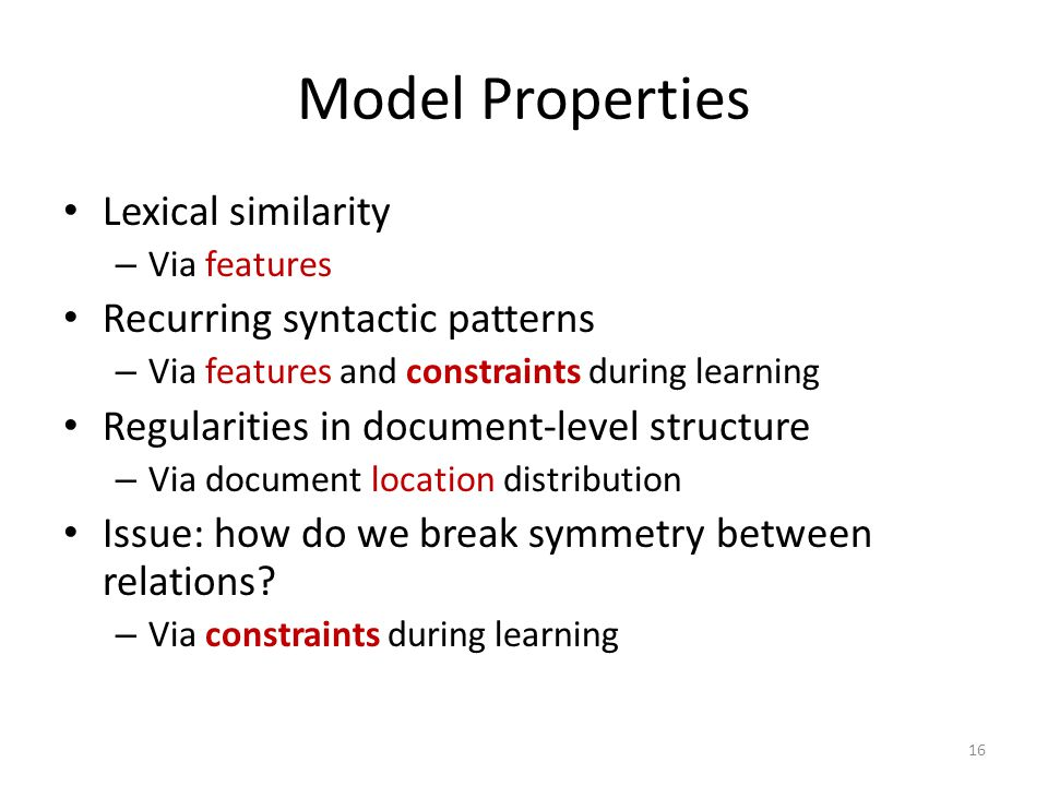 Model Properties Lexical similarity – Via features Recurring syntactic patterns – Via features and constraints during learning Regularities in document-level structure – Via document location distribution Issue: how do we break symmetry between relations.