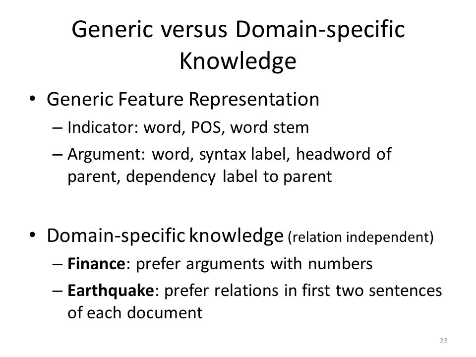 Generic versus Domain-specific Knowledge Generic Feature Representation – Indicator: word, POS, word stem – Argument: word, syntax label, headword of parent, dependency label to parent Domain-specific knowledge (relation independent) – Finance: prefer arguments with numbers – Earthquake: prefer relations in first two sentences of each document 23