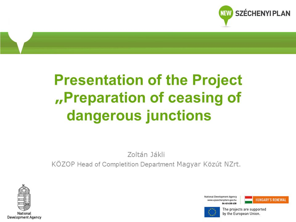 "Presentation of the Project "" Preparation of ceasing of dangerous junctions Zoltán Jákli KÖZOP Head of Completition Department Magyar Közút NZrt."