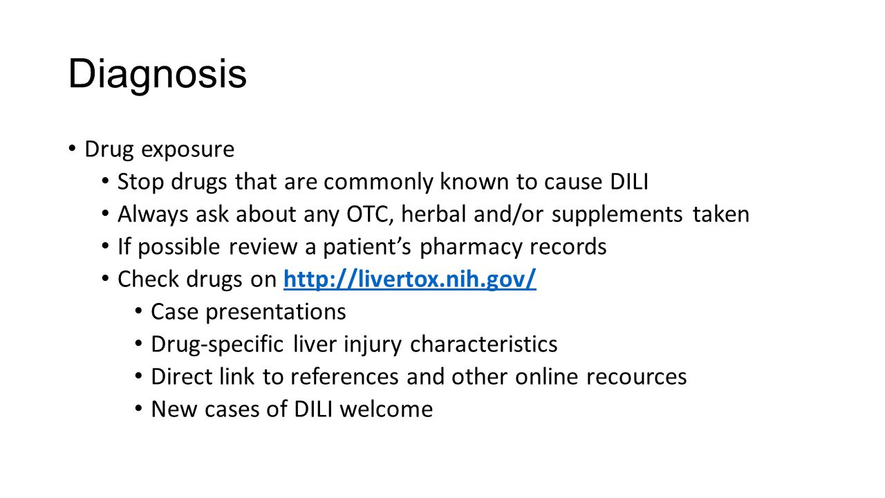 Diagnosis Drug exposure Stop drugs that are commonly known to cause DILI Always ask about any OTC, herbal and/or supplements taken If possible review