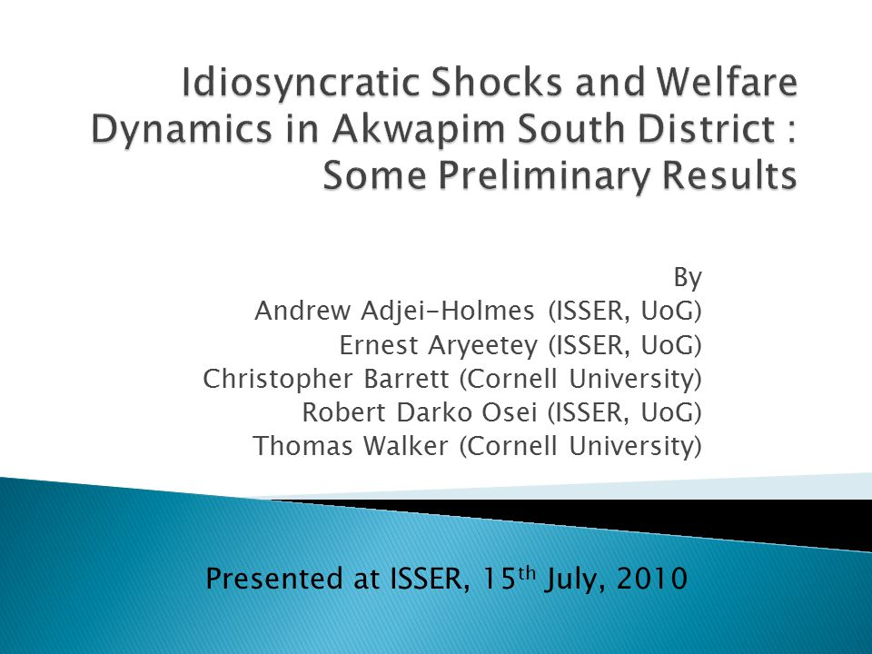 By Andrew Adjei-Holmes (ISSER, UoG) Ernest Aryeetey (ISSER, UoG) Christopher Barrett (Cornell University) Robert Darko Osei (ISSER, UoG) Thomas Walker (Cornell University) Presented at ISSER, 15 th July, 2010