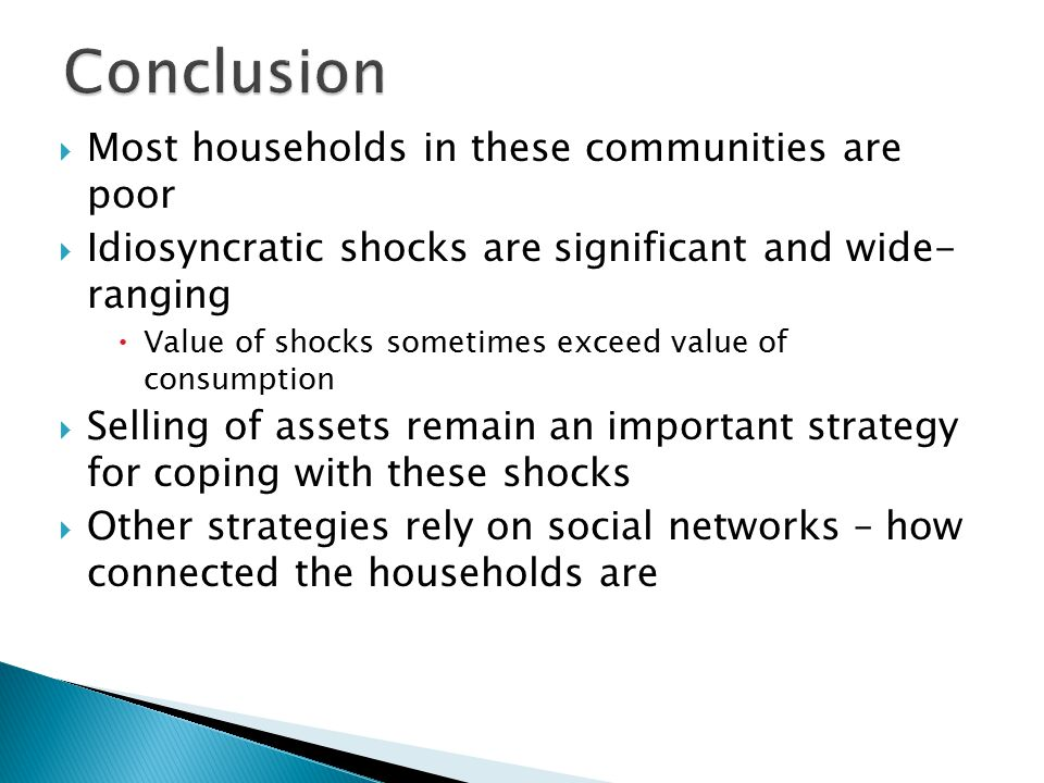  Most households in these communities are poor  Idiosyncratic shocks are significant and wide- ranging  Value of shocks sometimes exceed value of consumption  Selling of assets remain an important strategy for coping with these shocks  Other strategies rely on social networks – how connected the households are