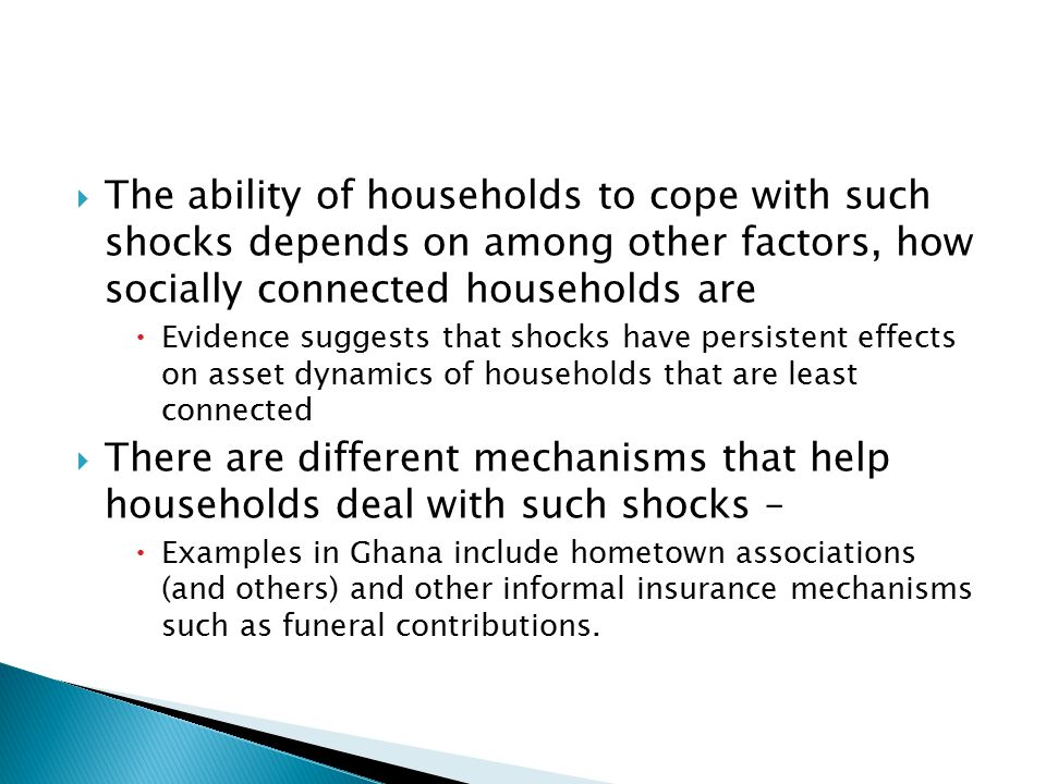  The ability of households to cope with such shocks depends on among other factors, how socially connected households are  Evidence suggests that shocks have persistent effects on asset dynamics of households that are least connected  There are different mechanisms that help households deal with such shocks –  Examples in Ghana include hometown associations (and others) and other informal insurance mechanisms such as funeral contributions.