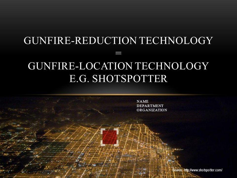 Source: http://www.shotspotter.com/ GUNFIRE-REDUCTION TECHNOLOGY = GUNFIRE-LOCATION TECHNOLOGY E.G.